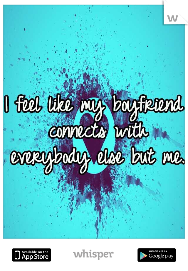 I feel like my boyfriend connects with everybody else but me.