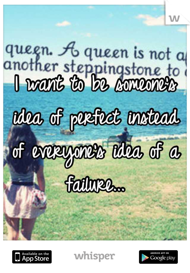 I want to be someone's idea of perfect instead of everyone's idea of a failure...