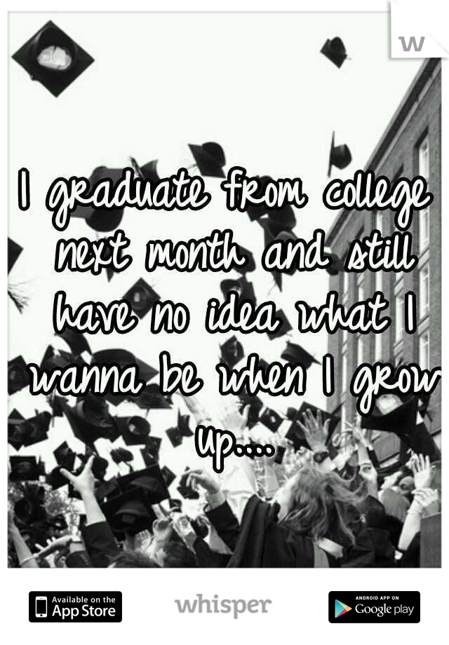 I graduate from college next month and still have no idea what I wanna be when I grow up....