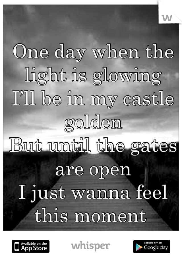 One day when the light is glowing I'll be in my castle golden But until the gates are open I just wanna feel this moment