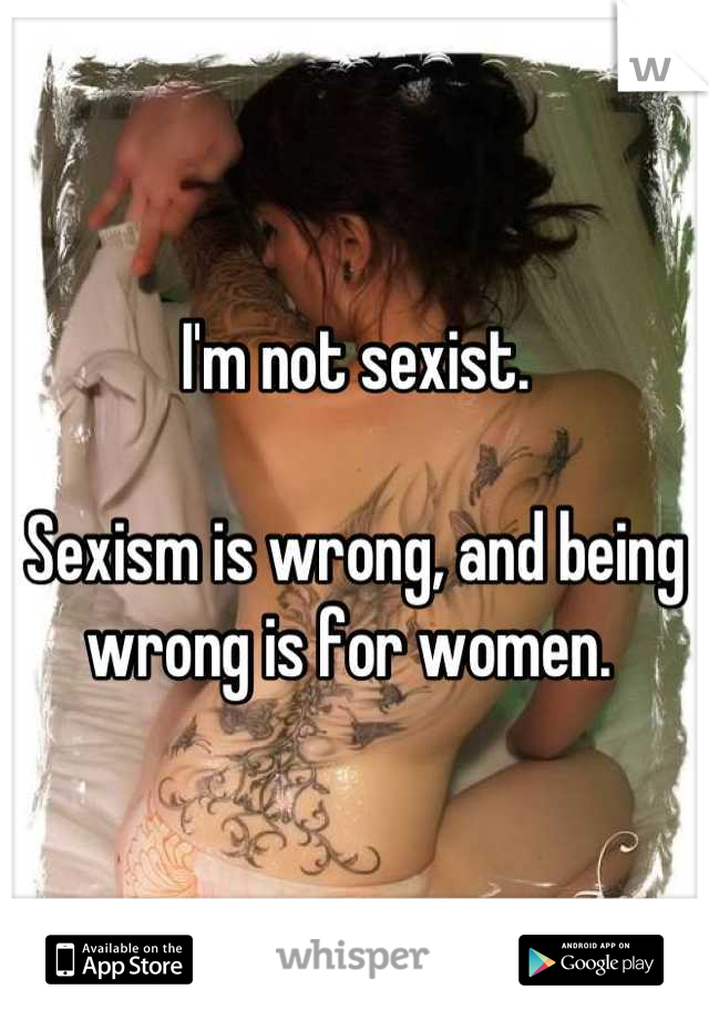 I'm not sexist.  Sexism is wrong, and being wrong is for women.