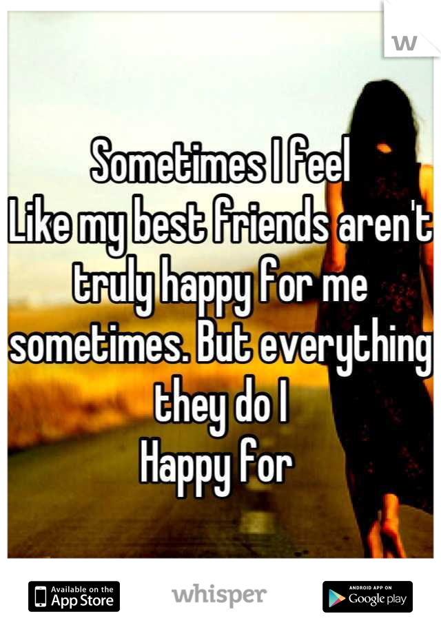 Sometimes I feel Like my best friends aren't truly happy for me sometimes. But everything they do I  Happy for