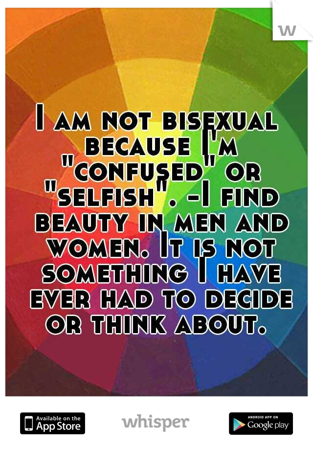 "I am not bisexual because I'm ""confused"" or ""selfish"". -I find beauty in men and women. It is not something I have ever had to decide or think about."