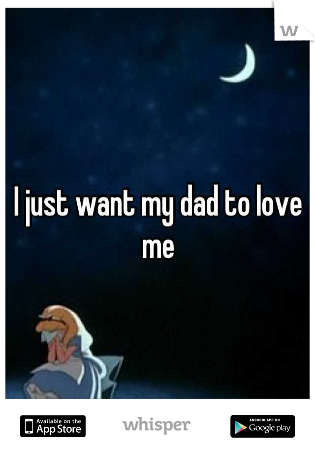 I just want my dad to love me
