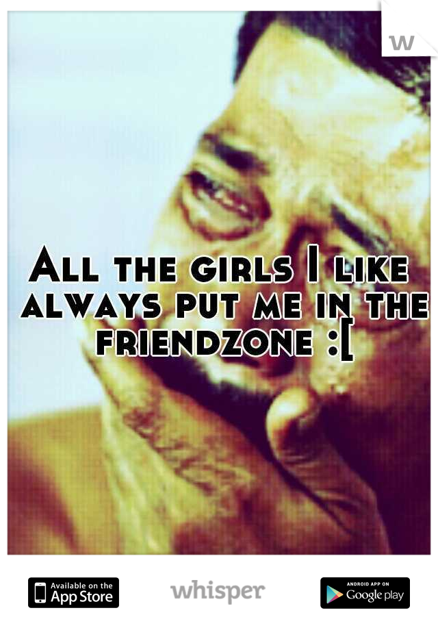 All the girls I like always put me in the friendzone :[