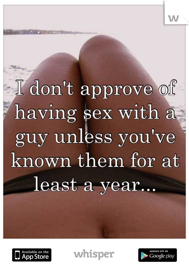 I don't approve of having sex with a guy unless you've known them for at least a year...