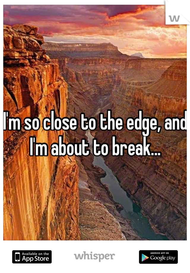 I'm so close to the edge, and I'm about to break...