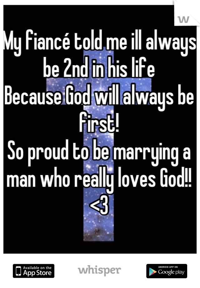 My fiancé told me ill always be 2nd in his life Because God will always be first! So proud to be marrying a man who really loves God!! <3