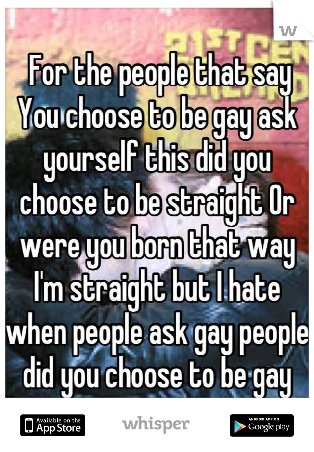 For the people that say You choose to be gay ask yourself this did you choose to be straight Or were you born that way I'm straight but I hate when people ask gay people did you choose to be gay
