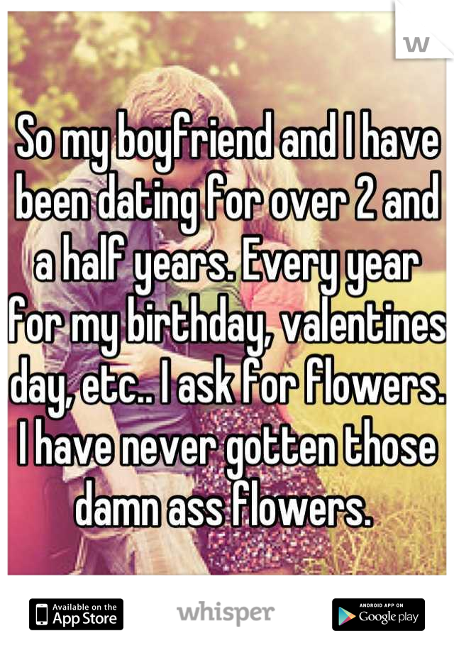So my boyfriend and I have been dating for over 2 and a half years. Every year for my birthday, valentines day, etc.. I ask for flowers. I have never gotten those damn ass flowers.