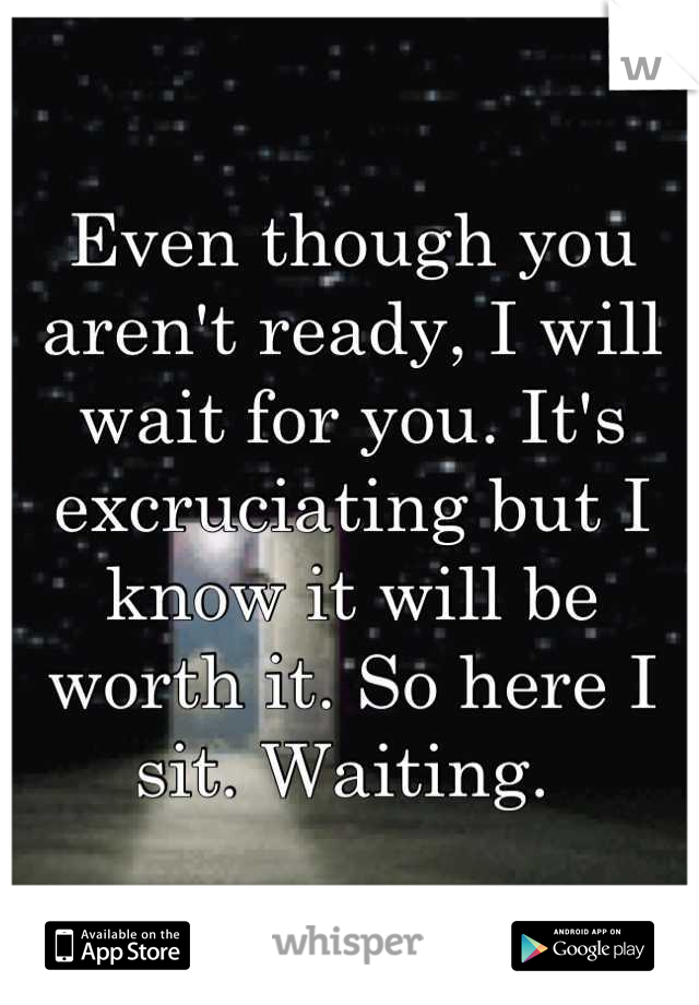 Even though you aren't ready, I will wait for you. It's excruciating but I know it will be worth it. So here I sit. Waiting.