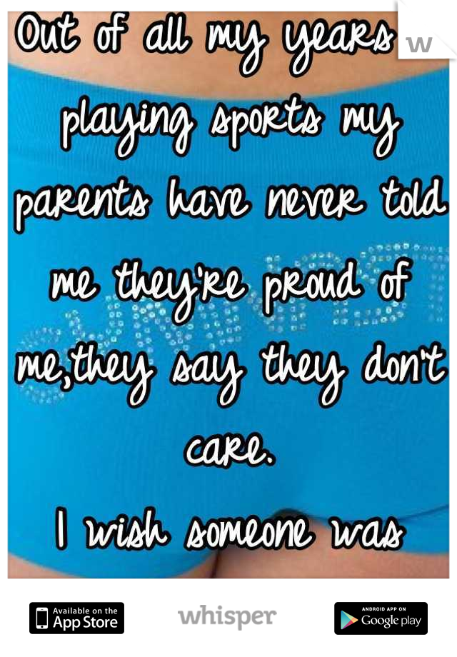 Out of all my years of playing sports my parents have never told me they're proud of me,they say they don't care. I wish someone was proud of me..