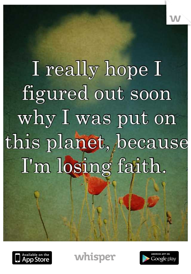 I really hope I figured out soon why I was put on this planet, because I'm losing faith.