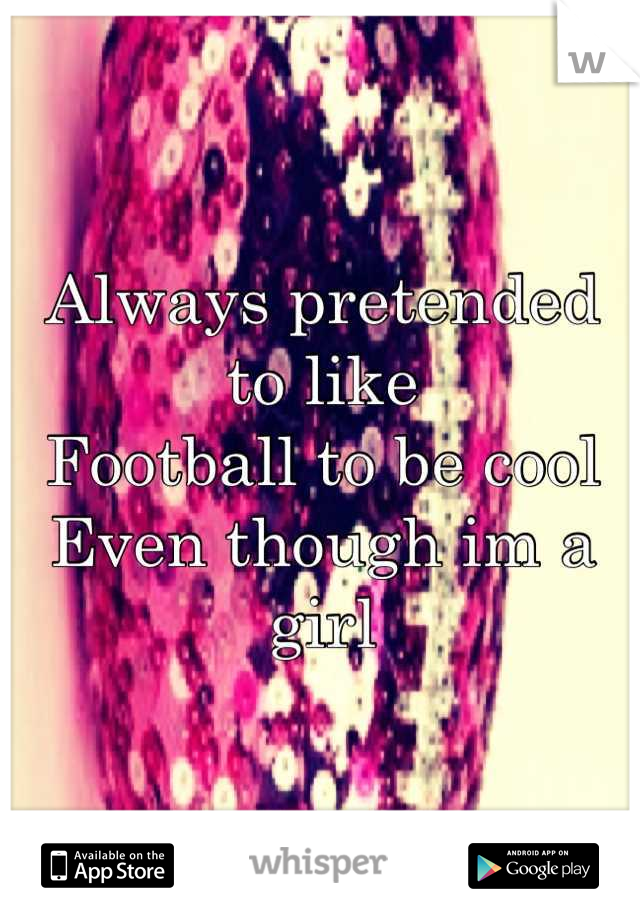 Always pretended to like Football to be cool Even though im a girl