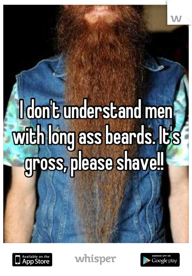 I don't understand men with long ass beards. It's gross, please shave!!