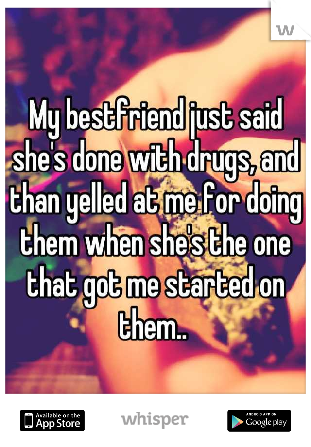 My bestfriend just said she's done with drugs, and than yelled at me for doing them when she's the one that got me started on them..