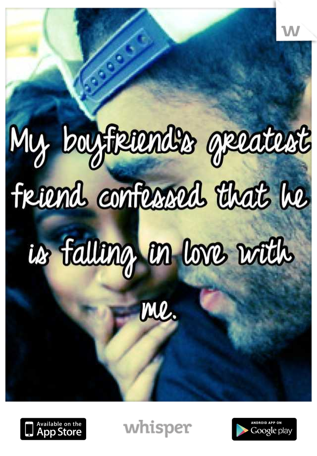 My boyfriend's greatest friend confessed that he is falling in love with me.