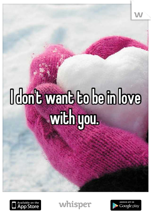 I don't want to be in love with you.