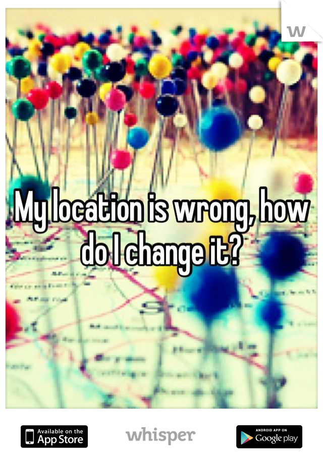 My location is wrong, how do I change it?