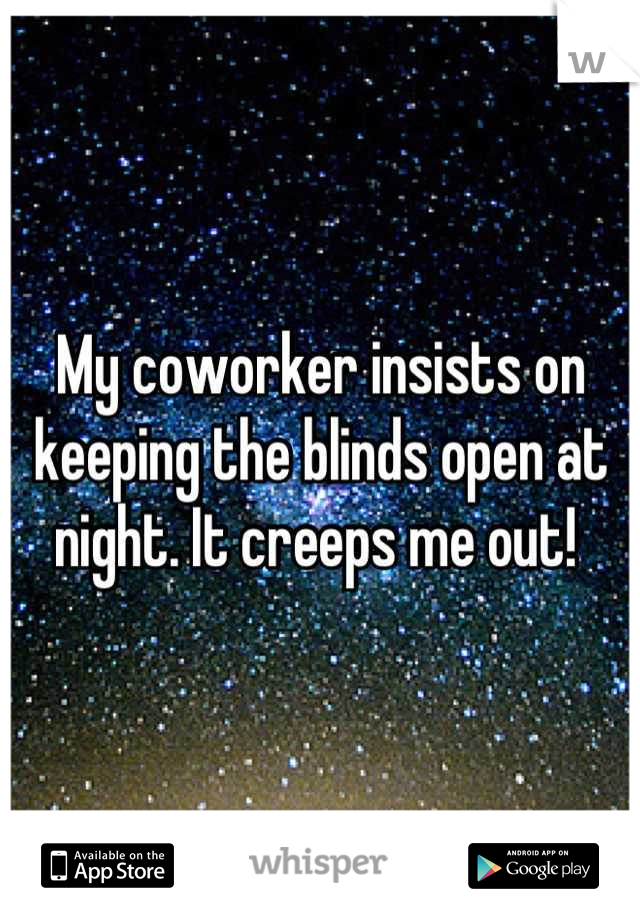 My coworker insists on keeping the blinds open at night. It creeps me out!