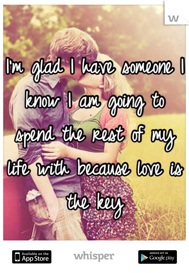 I'm glad I have someone I know I am going to spend the rest of my life with because love is the key