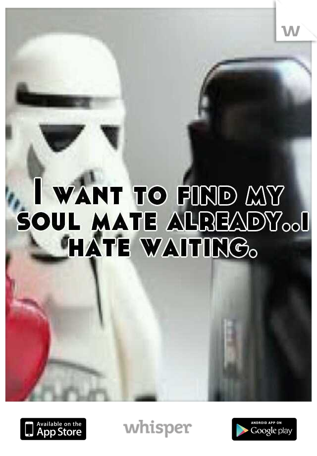 I want to find my soul mate already..i hate waiting.