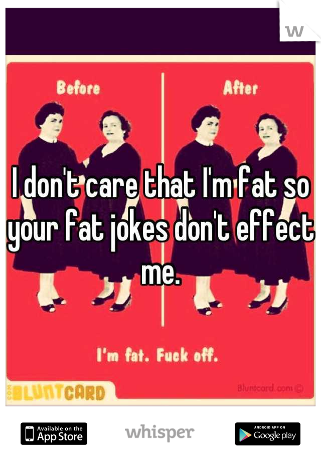 I don't care that I'm fat so your fat jokes don't effect me.
