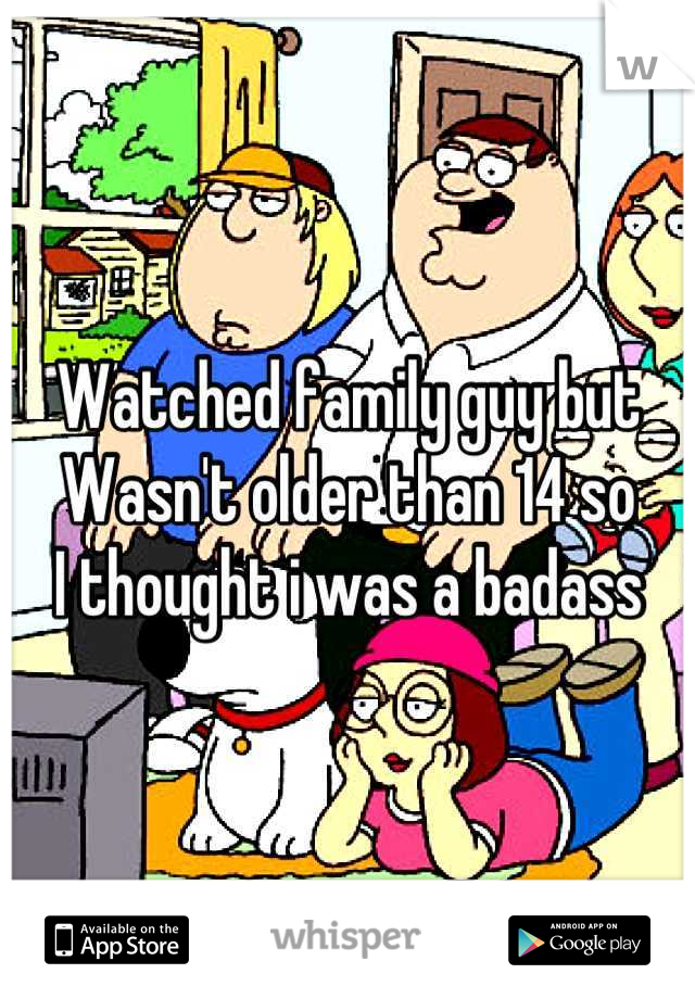 Watched family guy but Wasn't older than 14 so I thought i was a badass