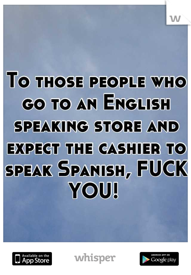 To those people who go to an English speaking store and expect the cashier to speak Spanish, FUCK YOU!