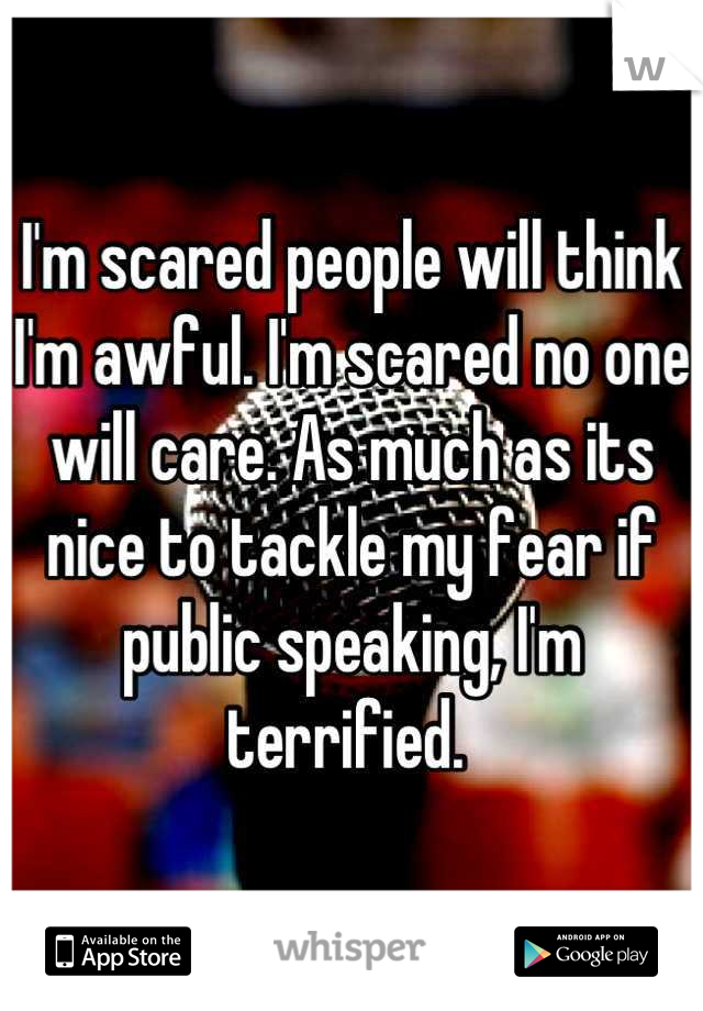 I'm scared people will think I'm awful. I'm scared no one will care. As much as its nice to tackle my fear if public speaking, I'm terrified.