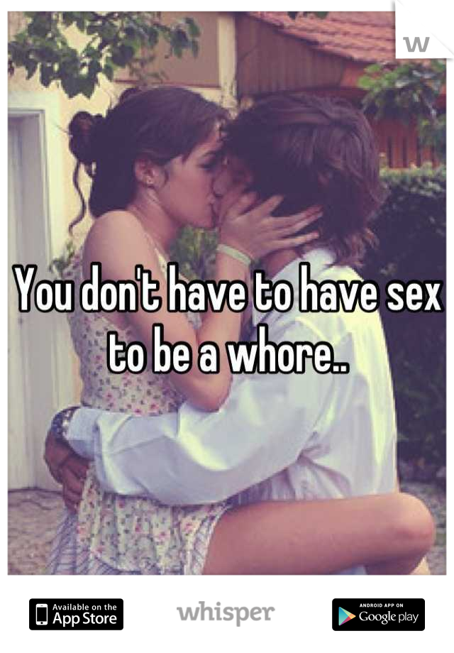 You don't have to have sex to be a whore..