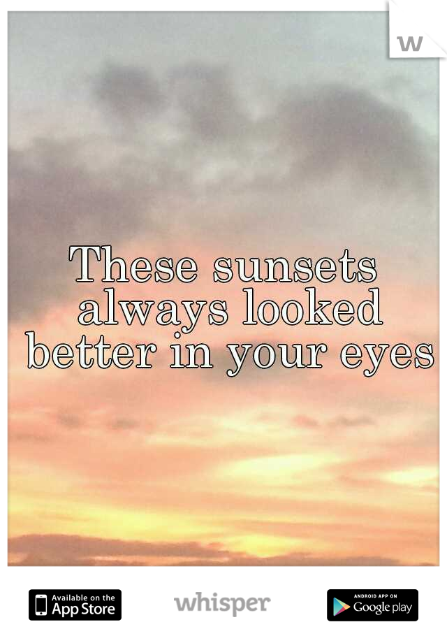 These sunsets always looked better in your eyes