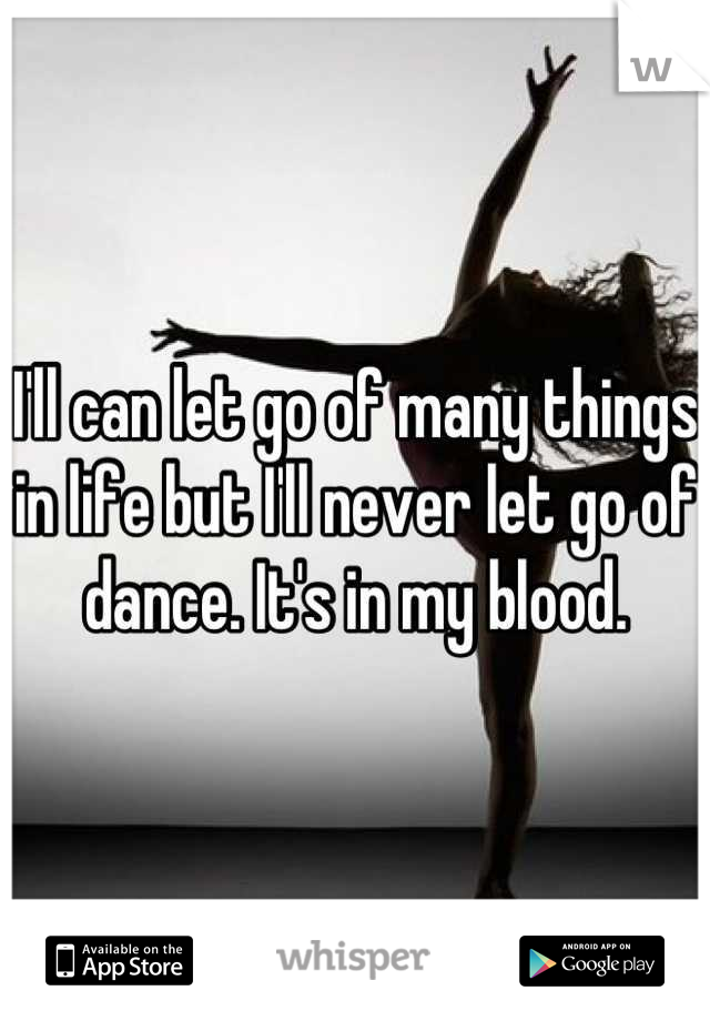 I'll can let go of many things in life but I'll never let go of dance. It's in my blood.