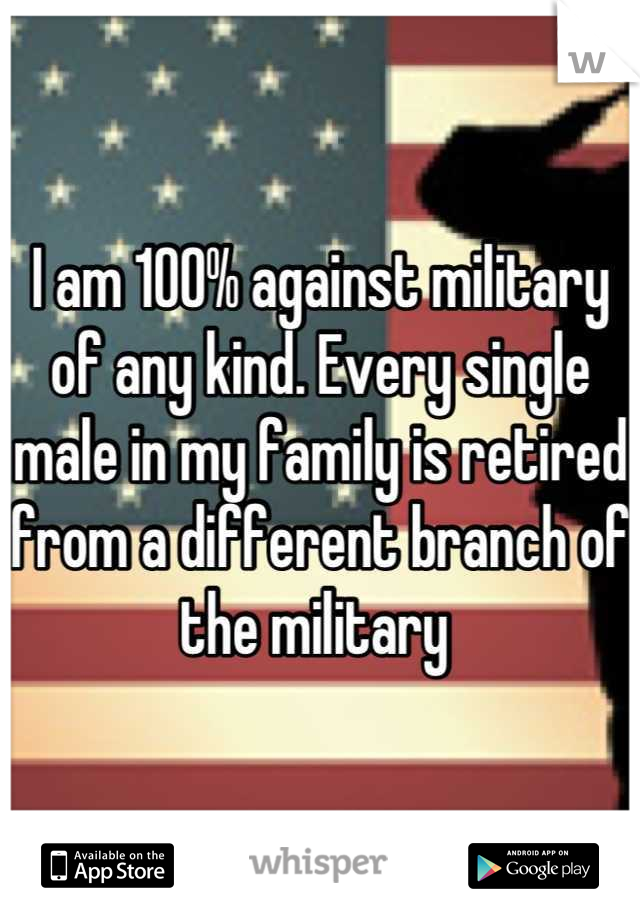 I am 100% against military of any kind. Every single male in my family is retired from a different branch of the military