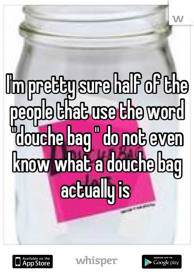 "I'm pretty sure half of the people that use the word ""douche bag "" do not even know what a douche bag actually is"