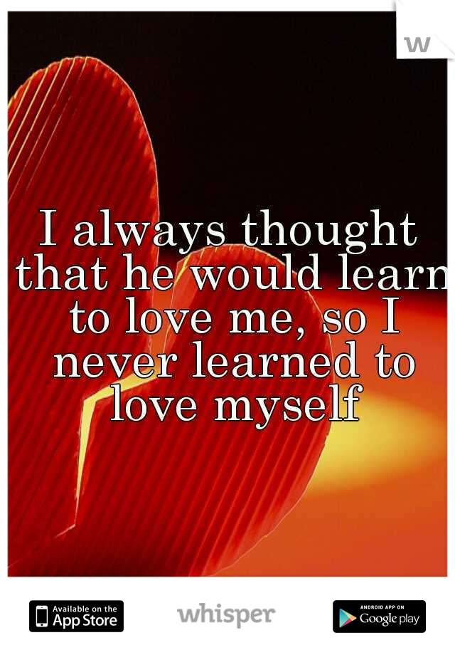 I always thought that he would learn to love me, so I never learned to love myself