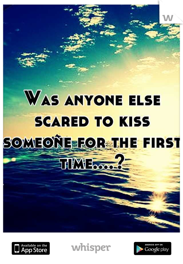 Was anyone else scared to kiss someone for the first time....?