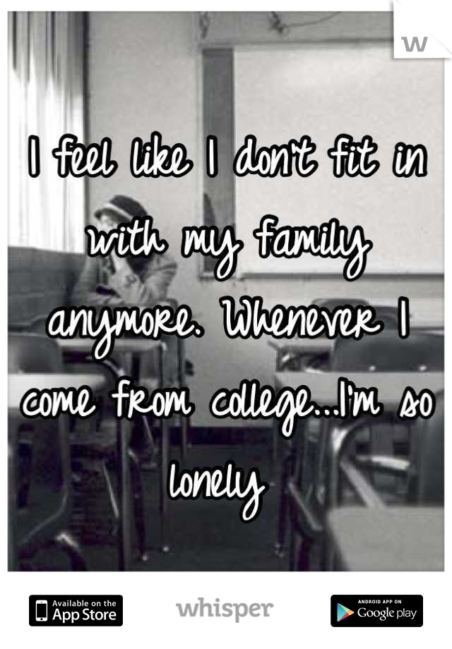 I feel like I don't fit in with my family anymore. Whenever I come from college...I'm so lonely