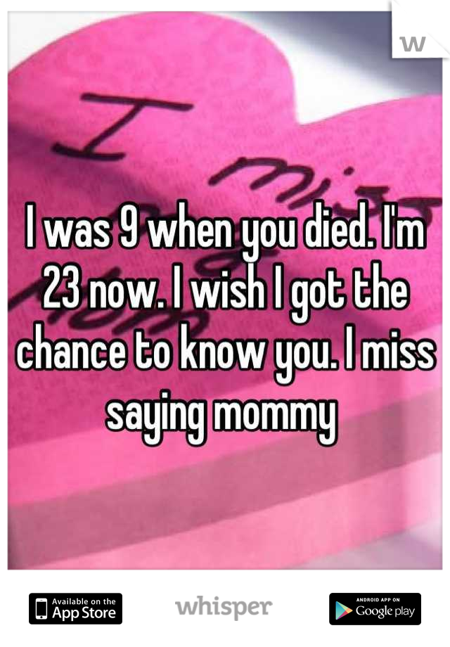 I was 9 when you died. I'm 23 now. I wish I got the chance to know you. I miss saying mommy