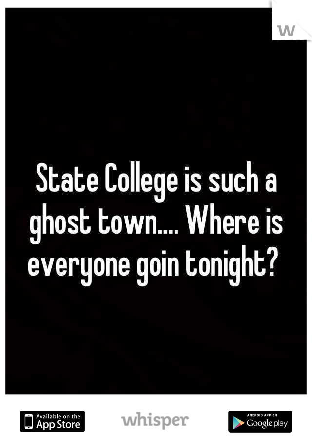 State College is such a ghost town.... Where is everyone goin tonight?