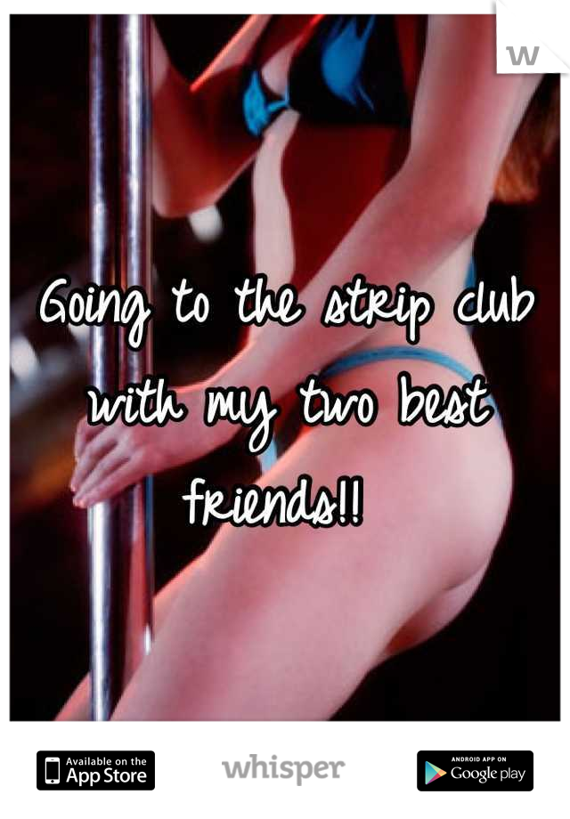 Going to the strip club with my two best friends!!