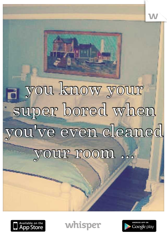 you know your super bored when you've even cleaned your room ...