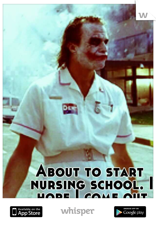 About to start nursing school. I hope I come out alive.