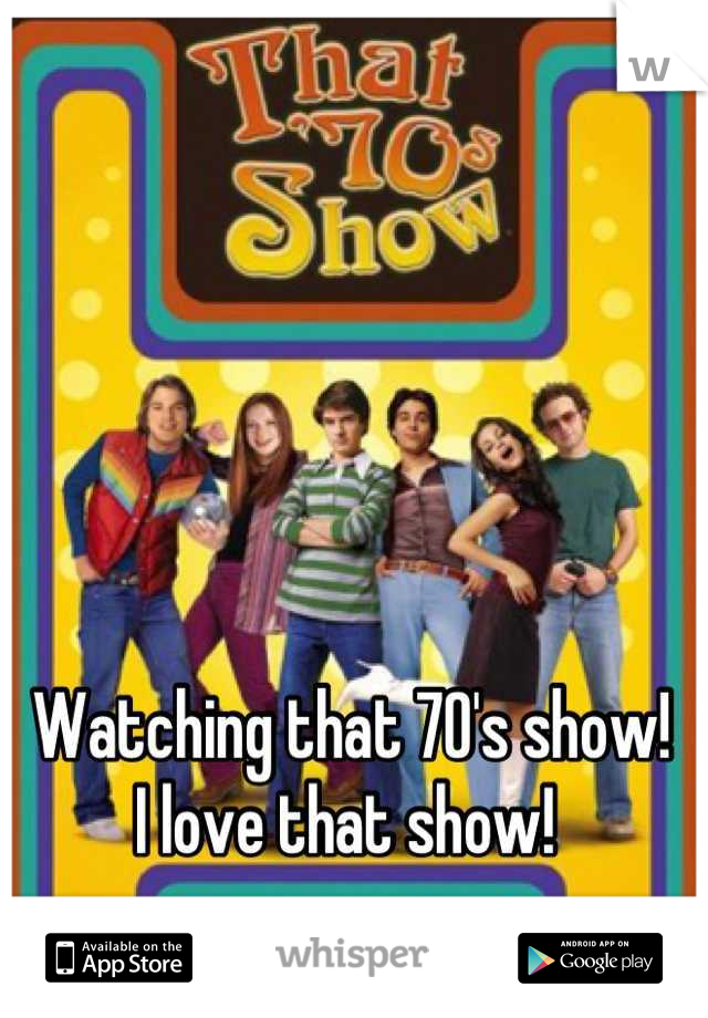 Watching that 70's show! I love that show!