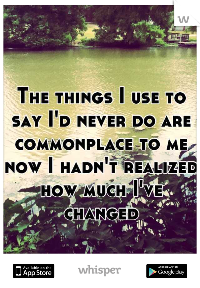 The things I use to say I'd never do are commonplace to me now I hadn't realized how much I've changed