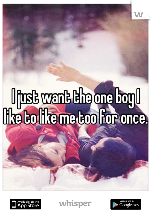 I just want the one boy I like to like me too for once.
