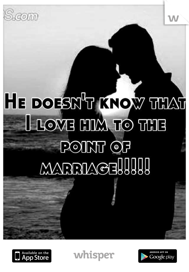 He doesn't know that I love him to the point of marriage!!!!!
