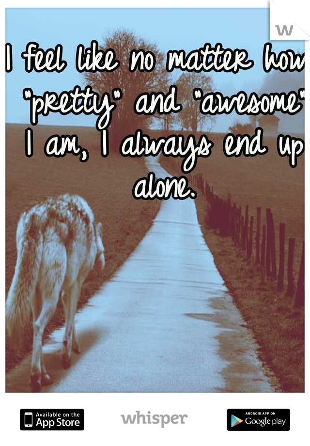"""I feel like no matter how """"pretty"""" and """"awesome"""" I am, I always end up alone."""