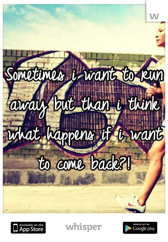 Sometimes i want to run away but than i think what happens if i want to come back?!