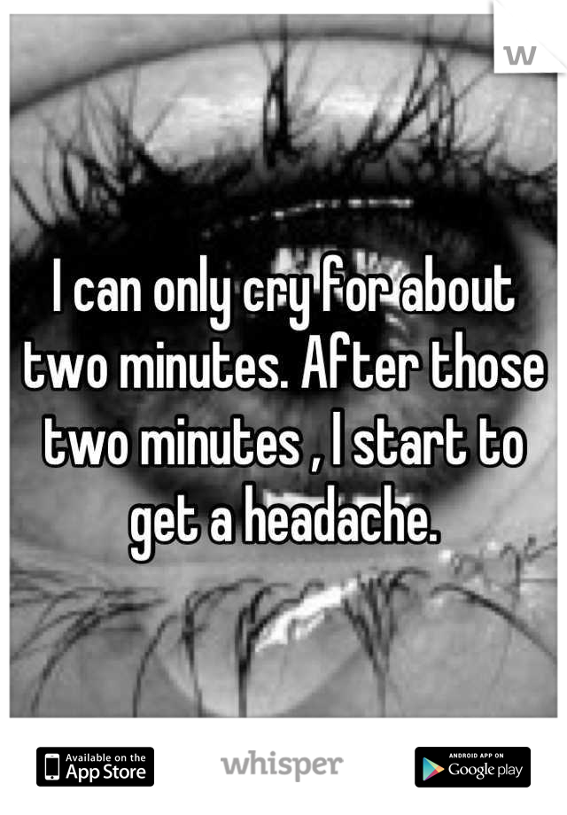 I can only cry for about two minutes. After those two minutes , I start to get a headache.